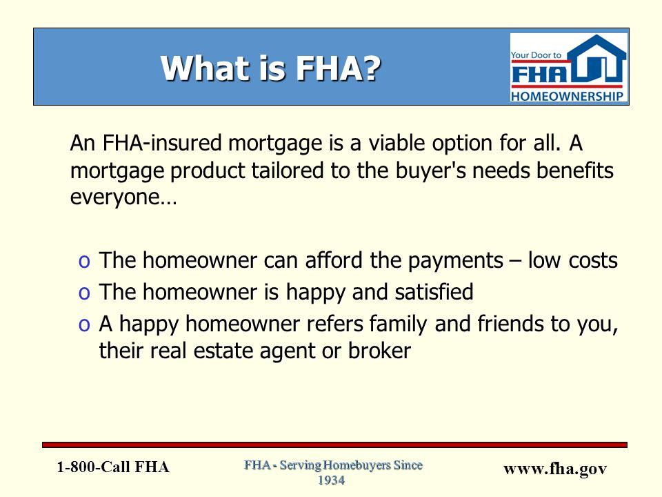www.fha.gov What is FHA. An FHA-insured mortgage is a viable option for all.