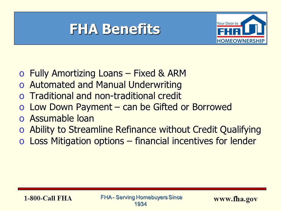 www.fha.gov 1-800-Call FHA FHA - Serving Homebuyers Since 1934 FHA Benefits oFully Amortizing Loans – Fixed & ARM oAutomated and Manual Underwriting oTraditional and non-traditional credit oLow Down Payment – can be Gifted or Borrowed oAssumable loan oAbility to Streamline Refinance without Credit Qualifying oLoss Mitigation options – financial incentives for lender