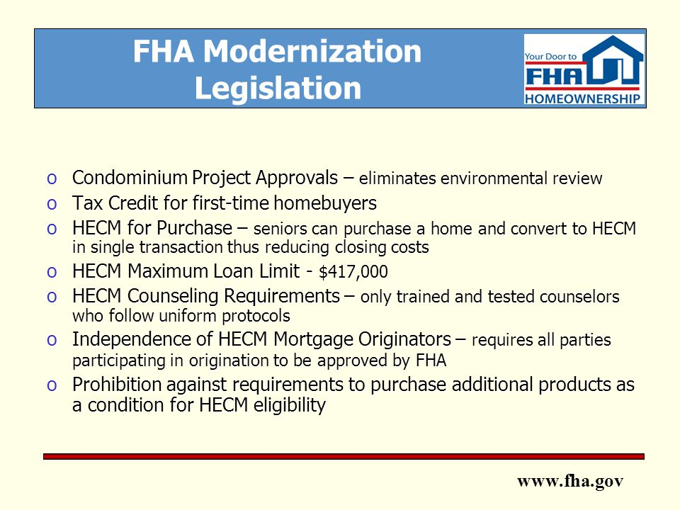 www.fha.gov FHA Modernization Legislation oCondominium Project Approvals – eliminates environmental review oTax Credit for first-time homebuyers oHECM for Purchase – seniors can purchase a home and convert to HECM in single transaction thus reducing closing costs oHECM Maximum Loan Limit - $417,000 oHECM Counseling Requirements – only trained and tested counselors who follow uniform protocols oIndependence of HECM Mortgage Originators – requires all parties participating in origination to be approved by FHA oProhibition against requirements to purchase additional products as a condition for HECM eligibility