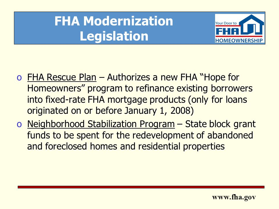 www.fha.gov FHA Modernization Legislation oFHA Rescue Plan – Authorizes a new FHA Hope for Homeowners program to refinance existing borrowers into fixed-rate FHA mortgage products (only for loans originated on or before January 1, 2008) oNeighborhood Stabilization Program – State block grant funds to be spent for the redevelopment of abandoned and foreclosed homes and residential properties