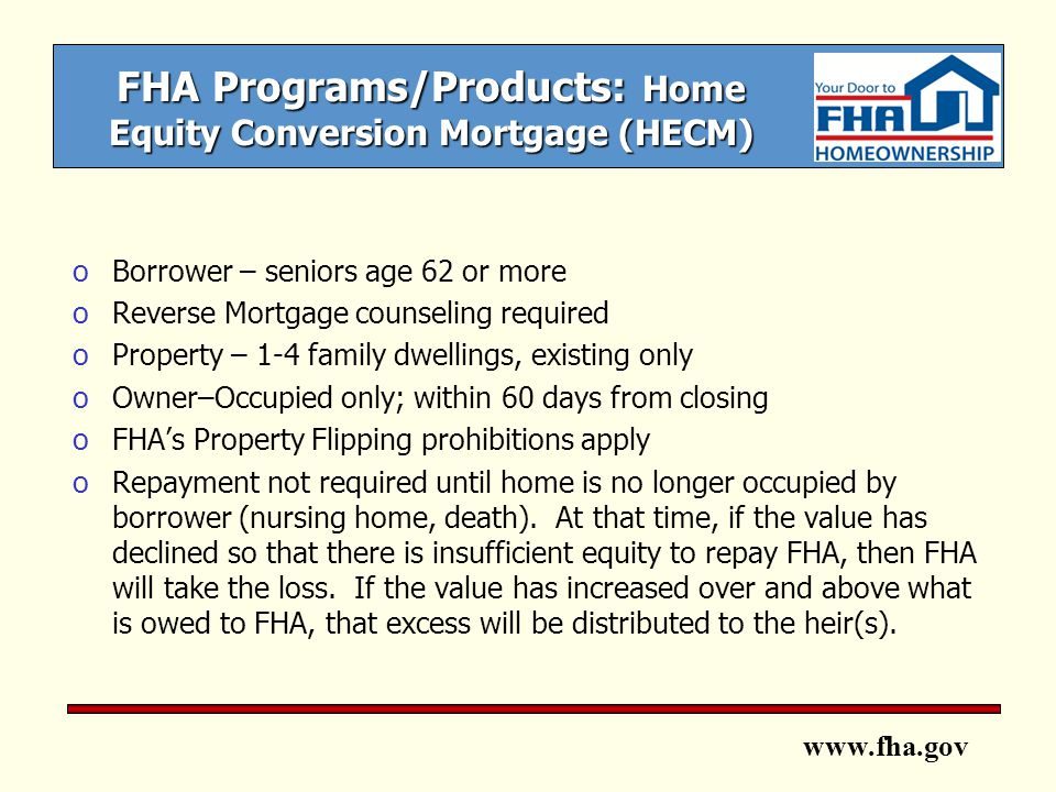 www.fha.gov FHA Programs/Products: Home Equity Conversion Mortgage (HECM) oBorrower – seniors age 62 or more oReverse Mortgage counseling required oProperty – 1-4 family dwellings, existing only oOwner–Occupied only; within 60 days from closing oFHA's Property Flipping prohibitions apply oRepayment not required until home is no longer occupied by borrower (nursing home, death).