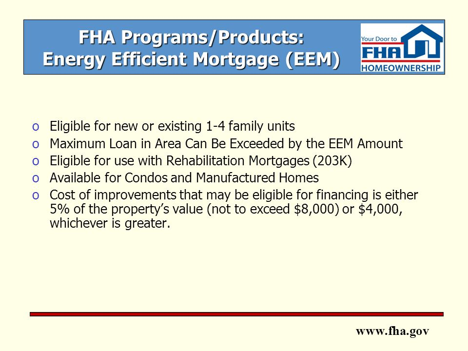 www.fha.gov FHA Programs/Products: Energy Efficient Mortgage (EEM) oEligible for new or existing 1-4 family units oMaximum Loan in Area Can Be Exceeded by the EEM Amount oEligible for use with Rehabilitation Mortgages (203K) oAvailable for Condos and Manufactured Homes oCost of improvements that may be eligible for financing is either 5% of the property's value (not to exceed $8,000) or $4,000, whichever is greater.