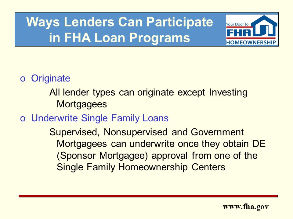 www.fha.gov Ways Lenders Can Participate in FHA Loan Programs oOriginate All lender types can originate except Investing Mortgagees oUnderwrite Single Family Loans Supervised, Nonsupervised and Government Mortgagees can underwrite once they obtain DE (Sponsor Mortgagee) approval from one of the Single Family Homeownership Centers