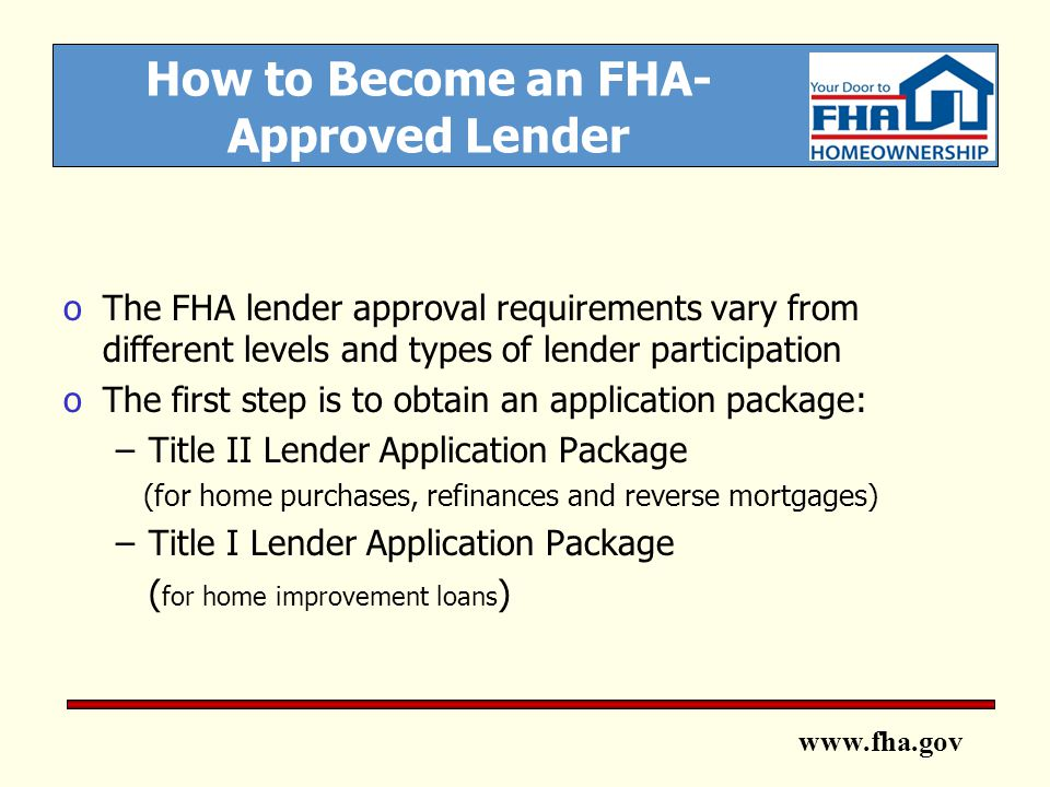 www.fha.gov How to Become an FHA- Approved Lender oThe FHA lender approval requirements vary from different levels and types of lender participation oThe first step is to obtain an application package: –Title II Lender Application Package (for home purchases, refinances and reverse mortgages) –Title I Lender Application Package ( for home improvement loans )