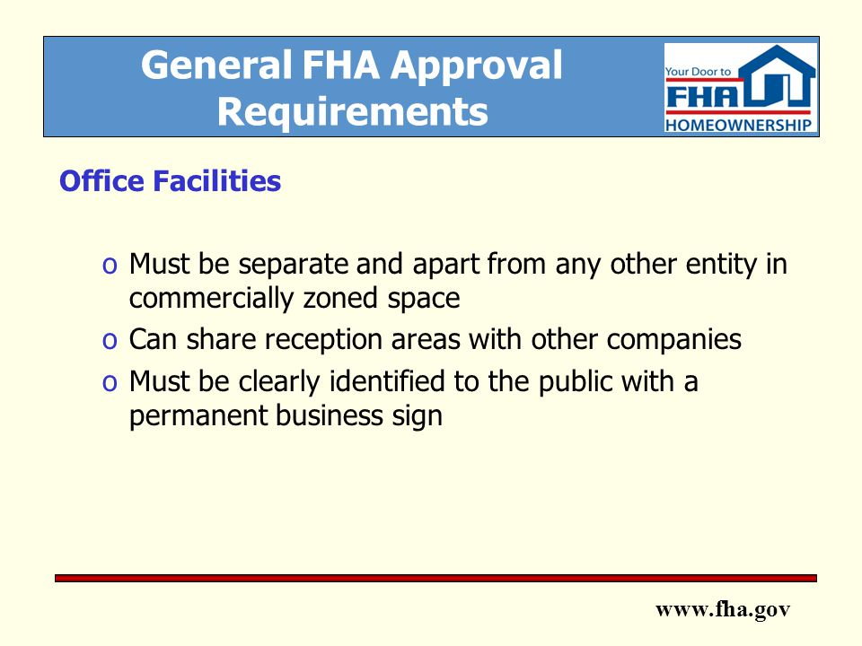 www.fha.gov General FHA Approval Requirements Office Facilities oMust be separate and apart from any other entity in commercially zoned space oCan share reception areas with other companies oMust be clearly identified to the public with a permanent business sign