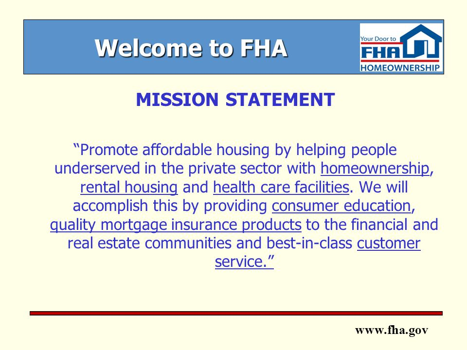 www.fha.gov Welcome to FHA MISSION STATEMENT Promote affordable housing by helping people underserved in the private sector with homeownership, rental housing and health care facilities.