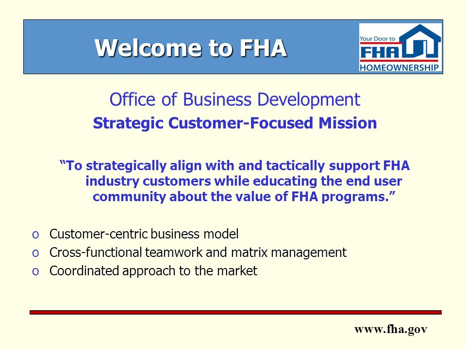 www.fha.gov Welcome to FHA Office of Business Development Strategic Customer-Focused Mission To strategically align with and tactically support FHA industry customers while educating the end user community about the value of FHA programs. oCustomer-centric business model oCross-functional teamwork and matrix management oCoordinated approach to the market