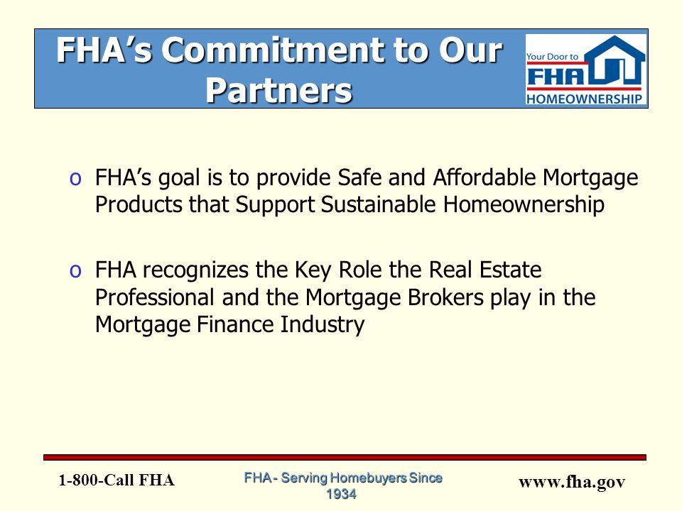 www.fha.gov FHA's Commitment to Our Partners oFHA's goal is to provide Safe and Affordable Mortgage Products that Support Sustainable Homeownership oFHA recognizes the Key Role the Real Estate Professional and the Mortgage Brokers play in the Mortgage Finance Industry 1-800-Call FHA FHA - Serving Homebuyers Since 1934