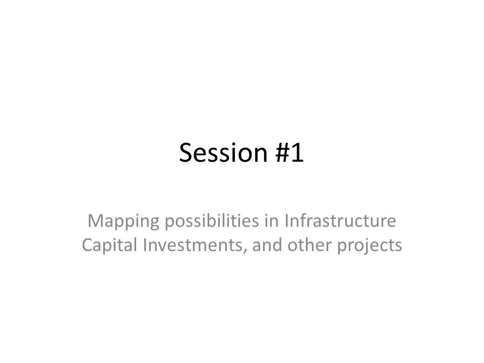 Session #1 Mapping possibilities in Infrastructure Capital Investments, and other projects