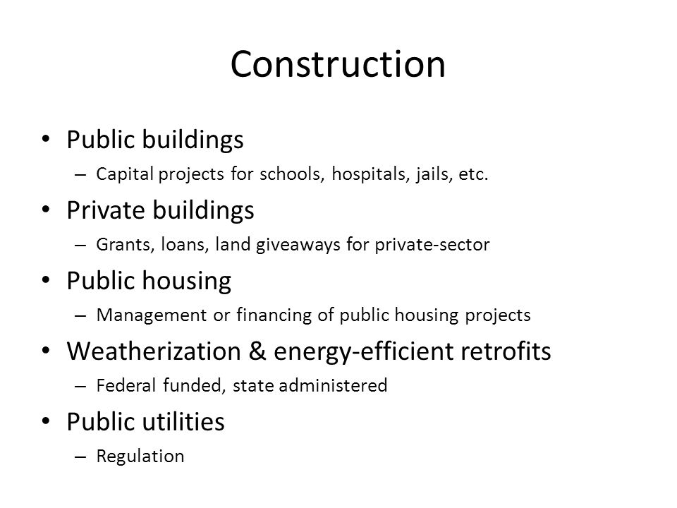 Construction Public buildings – Capital projects for schools, hospitals, jails, etc. Private buildings – Grants, loans, land giveaways for private-sec