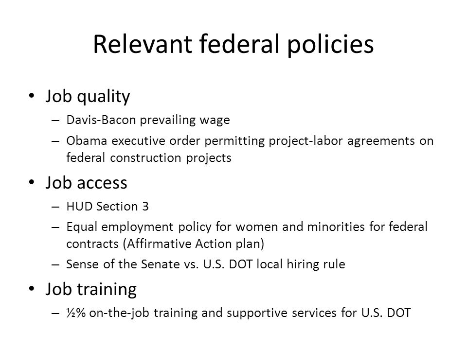 Relevant federal policies Job quality – Davis-Bacon prevailing wage – Obama executive order permitting project-labor agreements on federal construction projects Job access – HUD Section 3 – Equal employment policy for women and minorities for federal contracts (Affirmative Action plan) – Sense of the Senate vs.