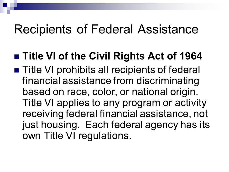 Recipients of Federal Assistance Title VI of the Civil Rights Act of 1964 Title VI prohibits all recipients of federal financial assistance from discr