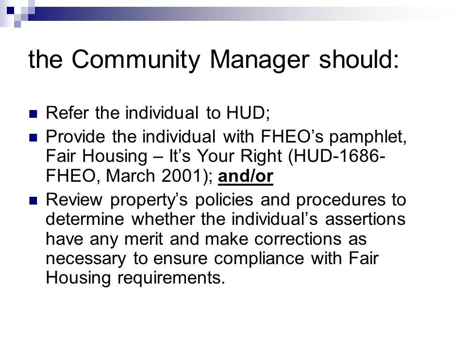 the Community Manager should: Refer the individual to HUD; Provide the individual with FHEO's pamphlet, Fair Housing – It's Your Right (HUD-1686- FHEO