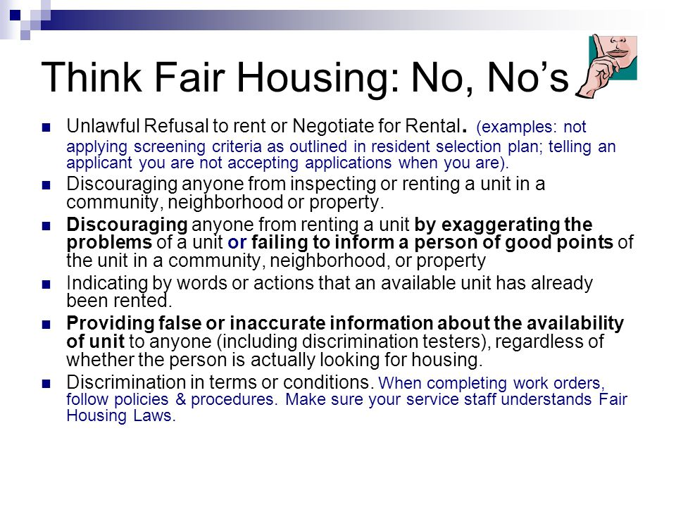 Think Fair Housing: No, No's Unlawful Refusal to rent or Negotiate for Rental. (examples: not applying screening criteria as outlined in resident sele