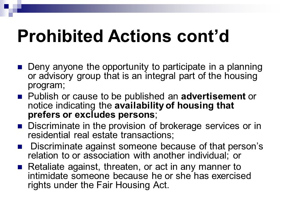 Prohibited Actions cont'd Deny anyone the opportunity to participate in a planning or advisory group that is an integral part of the housing program;