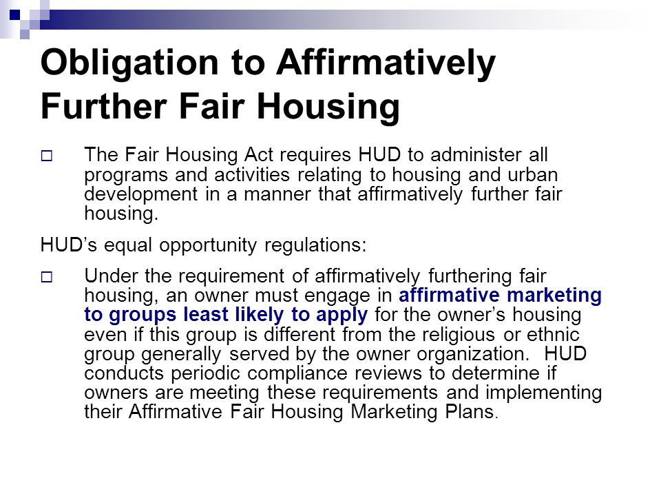 Obligation to Affirmatively Further Fair Housing  The Fair Housing Act requires HUD to administer all programs and activities relating to housing and