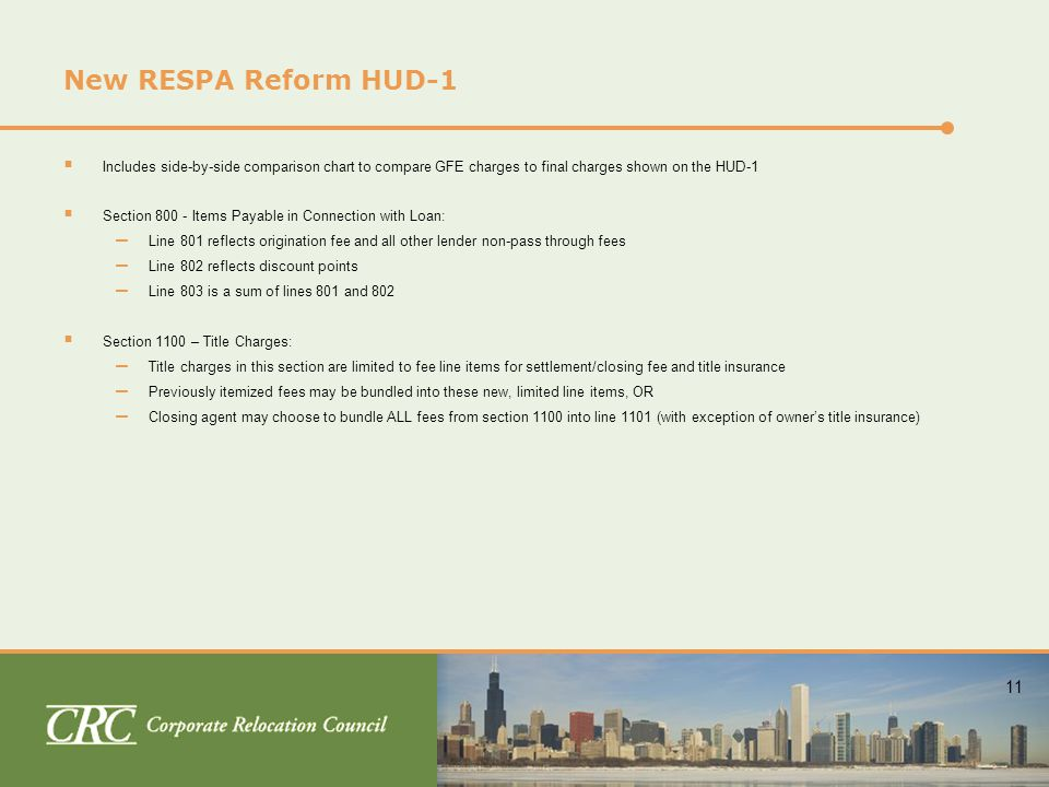 11 New RESPA Reform HUD-1  Includes side-by-side comparison chart to compare GFE charges to final charges shown on the HUD-1  Section 800 - Items Payable in Connection with Loan: – Line 801 reflects origination fee and all other lender non-pass through fees – Line 802 reflects discount points – Line 803 is a sum of lines 801 and 802  Section 1100 – Title Charges: – Title charges in this section are limited to fee line items for settlement/closing fee and title insurance – Previously itemized fees may be bundled into these new, limited line items, OR – Closing agent may choose to bundle ALL fees from section 1100 into line 1101 (with exception of owner's title insurance)