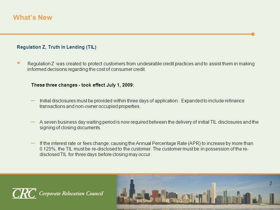 2 What's New Regulation Z, Truth In Lending (TIL)  Regulation Z was created to protect customers from undesirable credit practices and to assist them in making informed decisions regarding the cost of consumer credit.