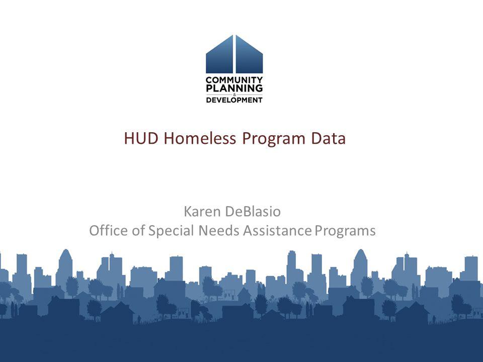 HUD Homeless Program Data Karen DeBlasio Office of Special Needs Assistance Programs