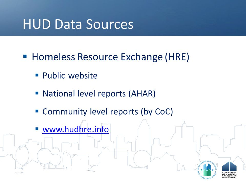 HUD Data Sources  Homeless Resource Exchange (HRE)  Public website  National level reports (AHAR)  Community level reports (by CoC)  www.hudhre.i