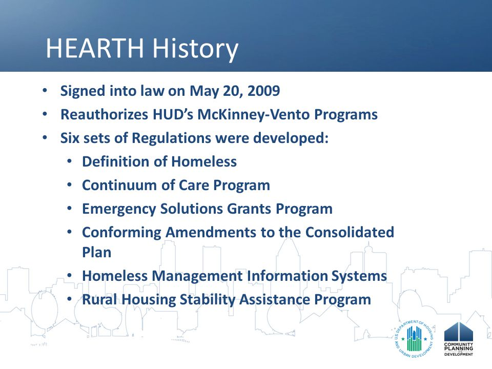 HEARTH History Signed into law on May 20, 2009 Reauthorizes HUD's McKinney-Vento Programs Six sets of Regulations were developed: Definition of Homele