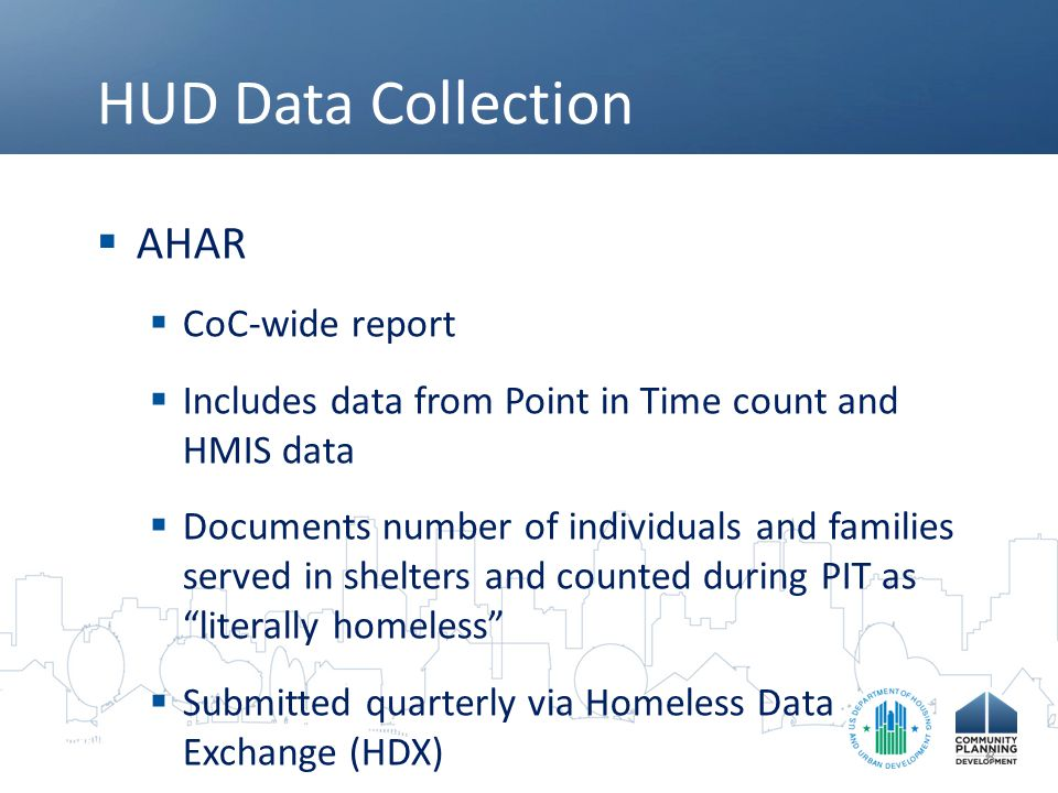 HUD Data Collection  AHAR  CoC-wide report  Includes data from Point in Time count and HMIS data  Documents number of individuals and families ser