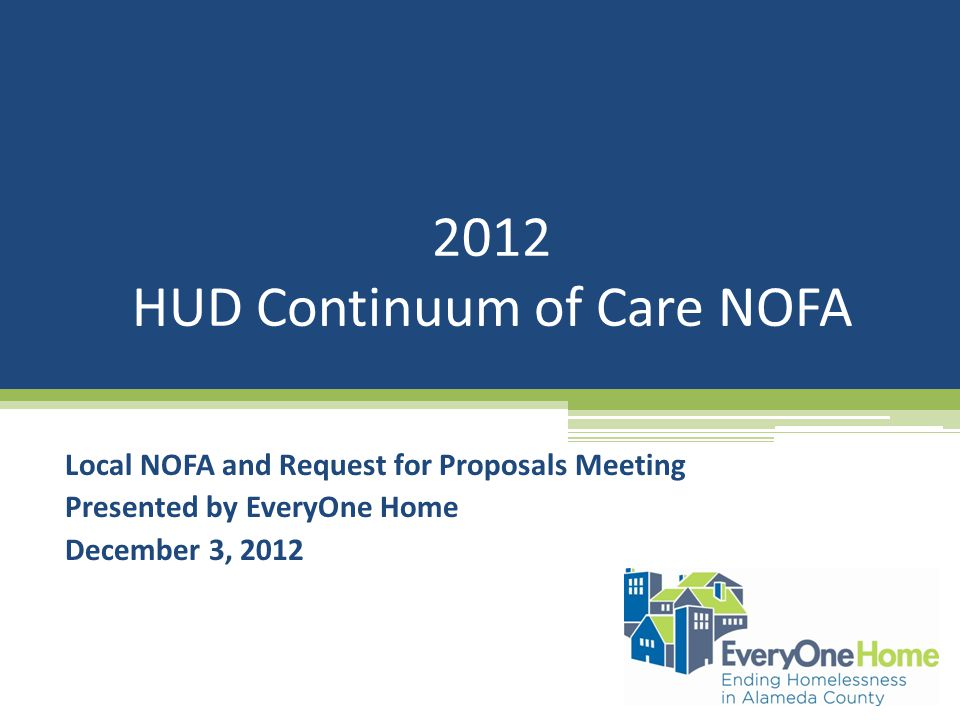 2012 HUD Continuum of Care NOFA Local NOFA and Request for Proposals Meeting Presented by EveryOne Home December 3, 2012