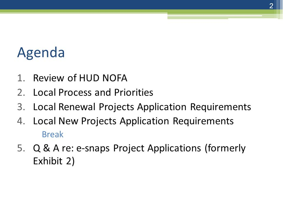 Agenda 1.Review of HUD NOFA 2.Local Process and Priorities 3.Local Renewal Projects Application Requirements 4.Local New Projects Application Requirements Break 5.Q & A re: e-snaps Project Applications (formerly Exhibit 2) 2