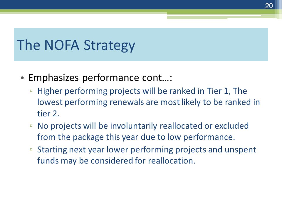 The NOFA Strategy Emphasizes performance cont…: ▫ Higher performing projects will be ranked in Tier 1, The lowest performing renewals are most likely to be ranked in tier 2.