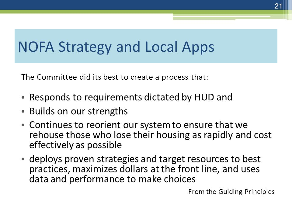 NOFA Strategy and Local Apps The Committee did its best to create a process that: Responds to requirements dictated by HUD and Builds on our strengths Continues to reorient our system to ensure that we rehouse those who lose their housing as rapidly and cost effectively as possible deploys proven strategies and target resources to best practices, maximizes dollars at the front line, and uses data and performance to make choices From the Guiding Principles 21