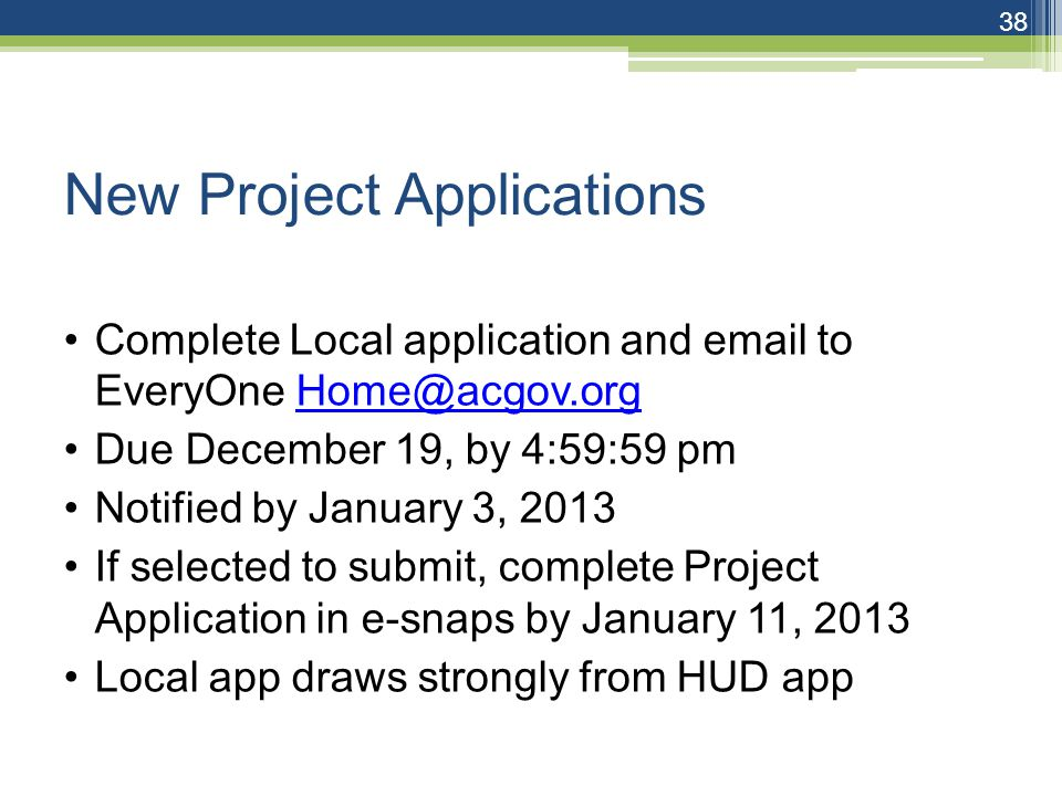 New Project Applications Complete Local application and email to EveryOne Home@acgov.orgHome@acgov.org Due December 19, by 4:59:59 pm Notified by January 3, 2013 If selected to submit, complete Project Application in e-snaps by January 11, 2013 Local app draws strongly from HUD app 38