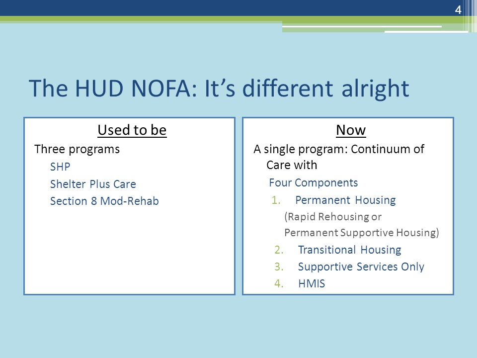 The HUD NOFA: It's different alright Used to be Three programs SHP Shelter Plus Care Section 8 Mod-Rehab Now A single program: Continuum of Care with Four Components 1.Permanent Housing (Rapid Rehousing or Permanent Supportive Housing) 2.Transitional Housing 3.Supportive Services Only 4.HMIS 4