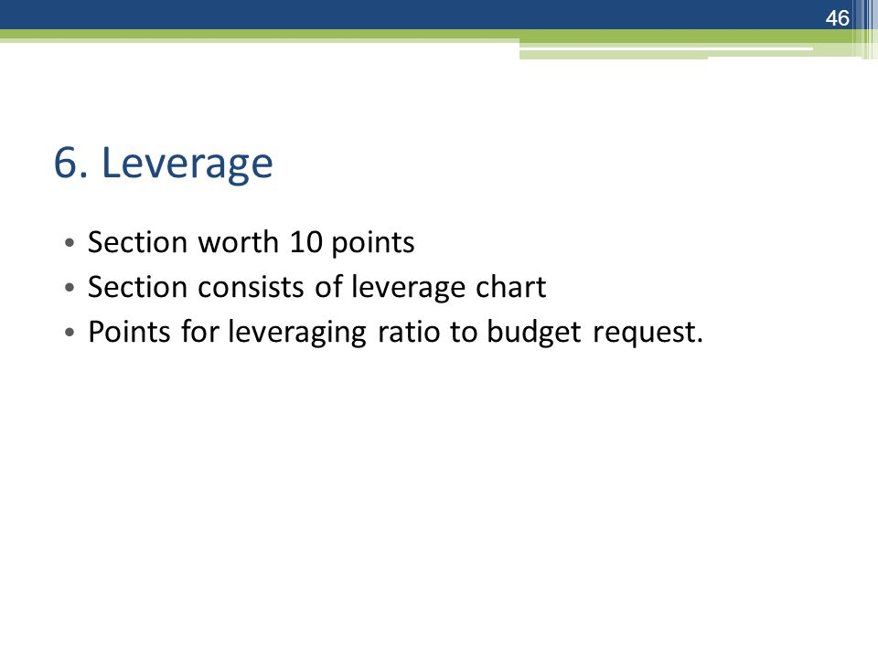 6. Leverage Section worth 10 points Section consists of leverage chart Points for leveraging ratio to budget request. 46
