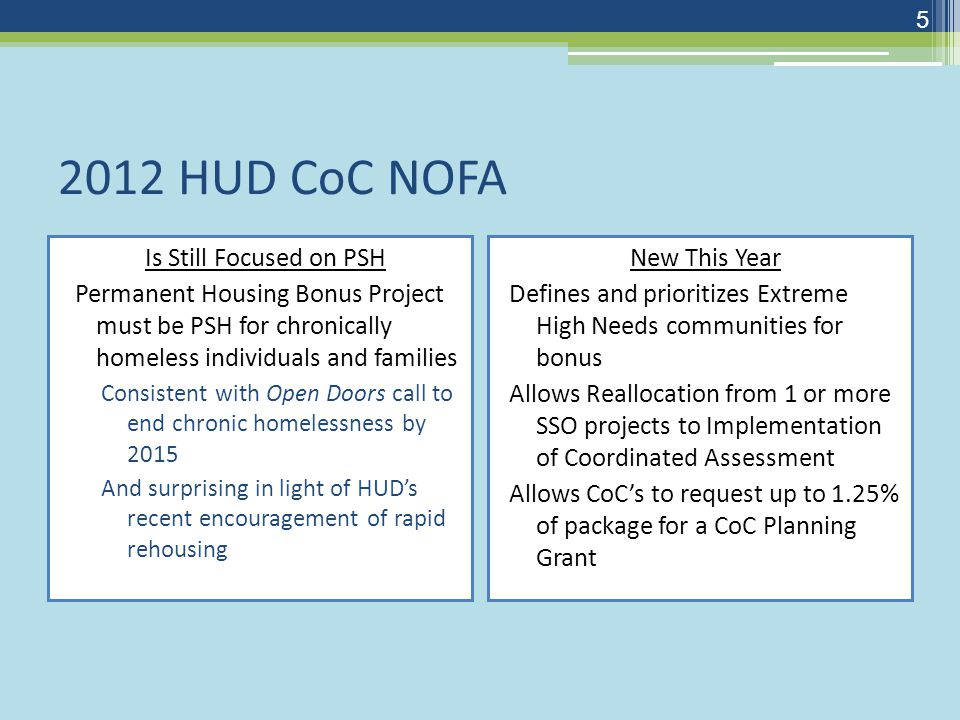 2012 HUD CoC NOFA Is Still Focused on PSH Permanent Housing Bonus Project must be PSH for chronically homeless individuals and families Consistent with Open Doors call to end chronic homelessness by 2015 And surprising in light of HUD's recent encouragement of rapid rehousing New This Year Defines and prioritizes Extreme High Needs communities for bonus Allows Reallocation from 1 or more SSO projects to Implementation of Coordinated Assessment Allows CoC's to request up to 1.25% of package for a CoC Planning Grant 5