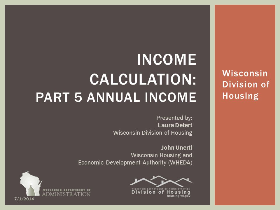 Wisconsin Division of Housing INCOME CALCULATION: PART 5 ANNUAL INCOME Presented by: Laura Detert Wisconsin Division of Housing John Unertl Wisconsin Housing and Economic Development Authority (WHEDA) 7/1/2014