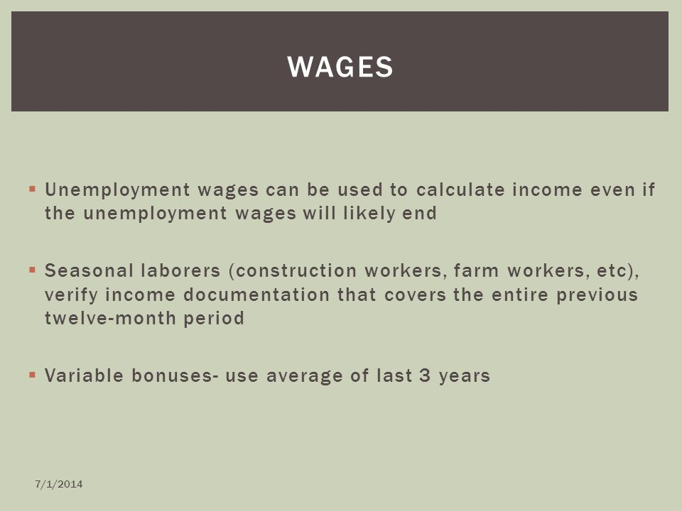  Unemployment wages can be used to calculate income even if the unemployment wages will likely end  Seasonal laborers (construction workers, farm workers, etc), verify income documentation that covers the entire previous twelve-month period  Variable bonuses- use average of last 3 years WAGES 7/1/2014