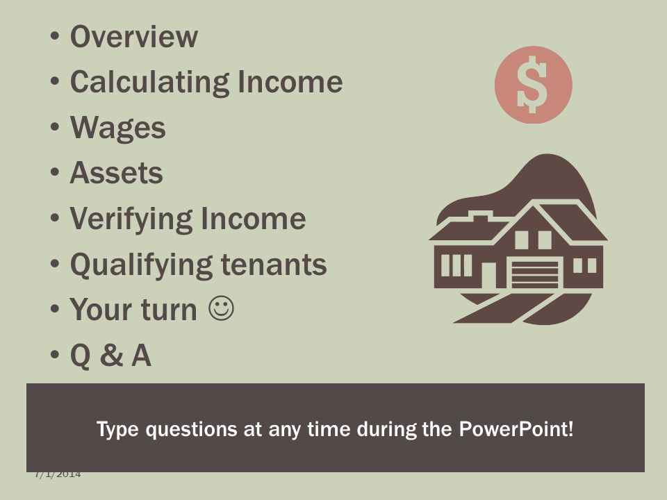 Overview Calculating Income Wages Assets Verifying Income Qualifying tenants Your turn Q & A Type questions at any time during the PowerPoint.
