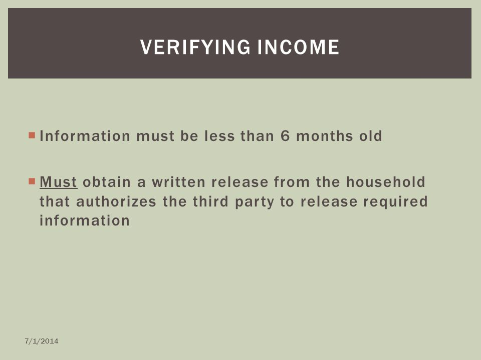  Information must be less than 6 months old  Must obtain a written release from the household that authorizes the third party to release required information VERIFYING INCOME 7/1/2014