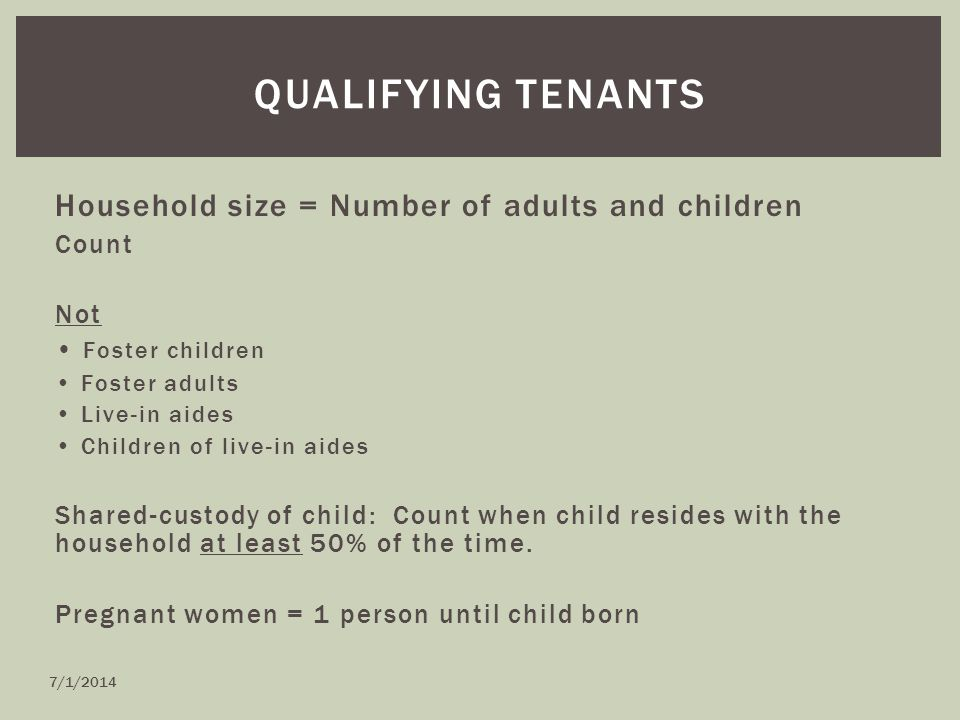 Household size = Number of adults and children Count Not Foster children Foster adults Live-in aides Children of live-in aides Shared-custody of child: Count when child resides with the household at least 50% of the time.