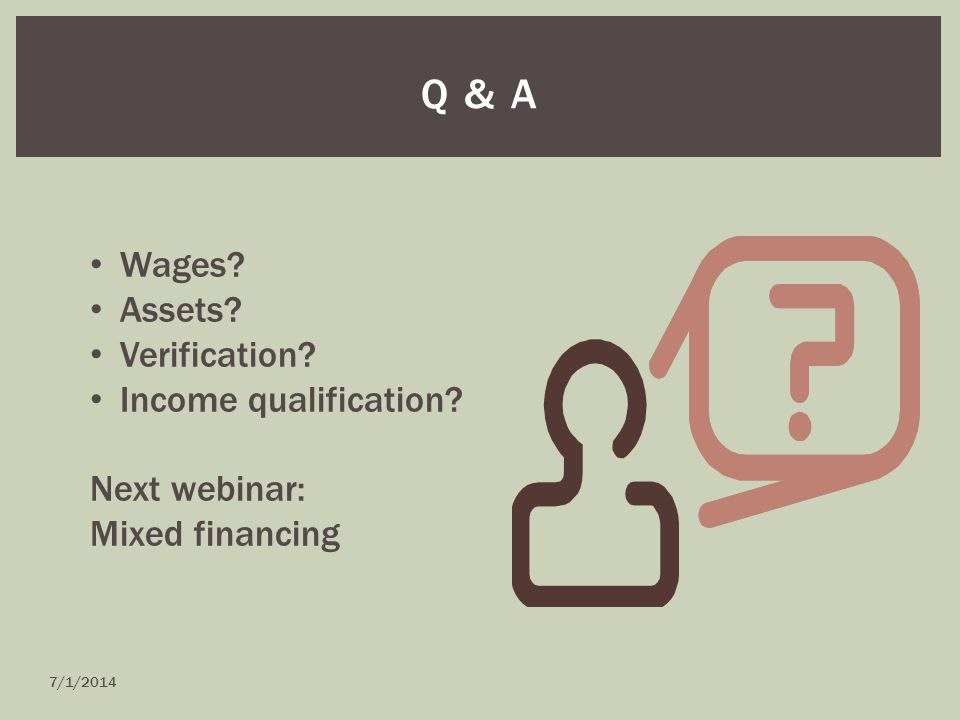 Q & A Wages? Assets? Verification? Income qualification? Next webinar: Mixed financing 7/1/2014