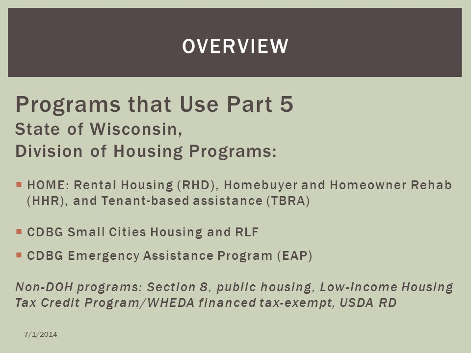 Programs that Use Part 5 State of Wisconsin, Division of Housing Programs:  HOME: Rental Housing (RHD), Homebuyer and Homeowner Rehab (HHR), and Tenant-based assistance (TBRA)  CDBG Small Cities Housing and RLF  CDBG Emergency Assistance Program (EAP) Non-DOH programs: Section 8, public housing, Low-Income Housing Tax Credit Program/WHEDA financed tax-exempt, USDA RD OVERVIEW 7/1/2014