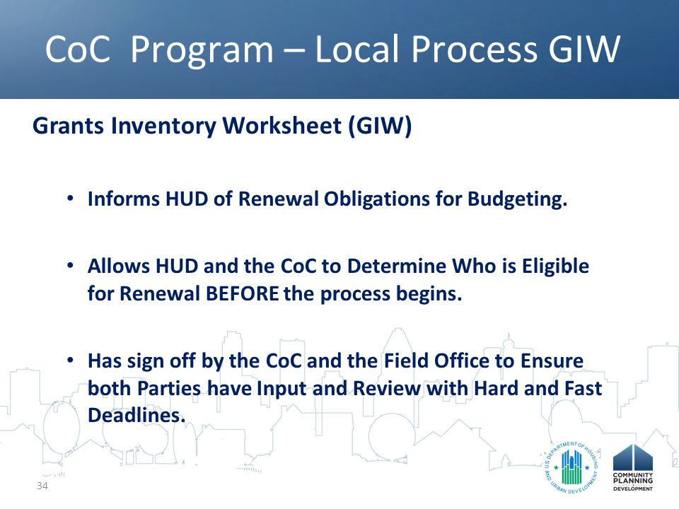 CoC Program – Local Process GIW 34 Grants Inventory Worksheet (GIW) Informs HUD of Renewal Obligations for Budgeting.
