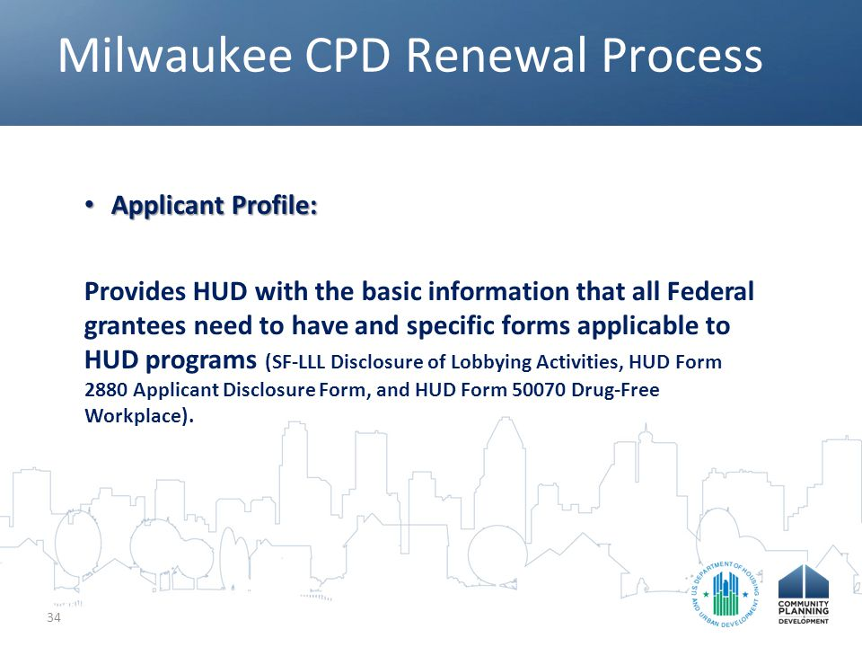 Milwaukee CPD Renewal Process 34 Applicant Profile: Applicant Profile: Provides HUD with the basic information that all Federal grantees need to have and specific forms applicable to HUD programs (SF-LLL Disclosure of Lobbying Activities, HUD Form 2880 Applicant Disclosure Form, and HUD Form 50070 Drug-Free Workplace).