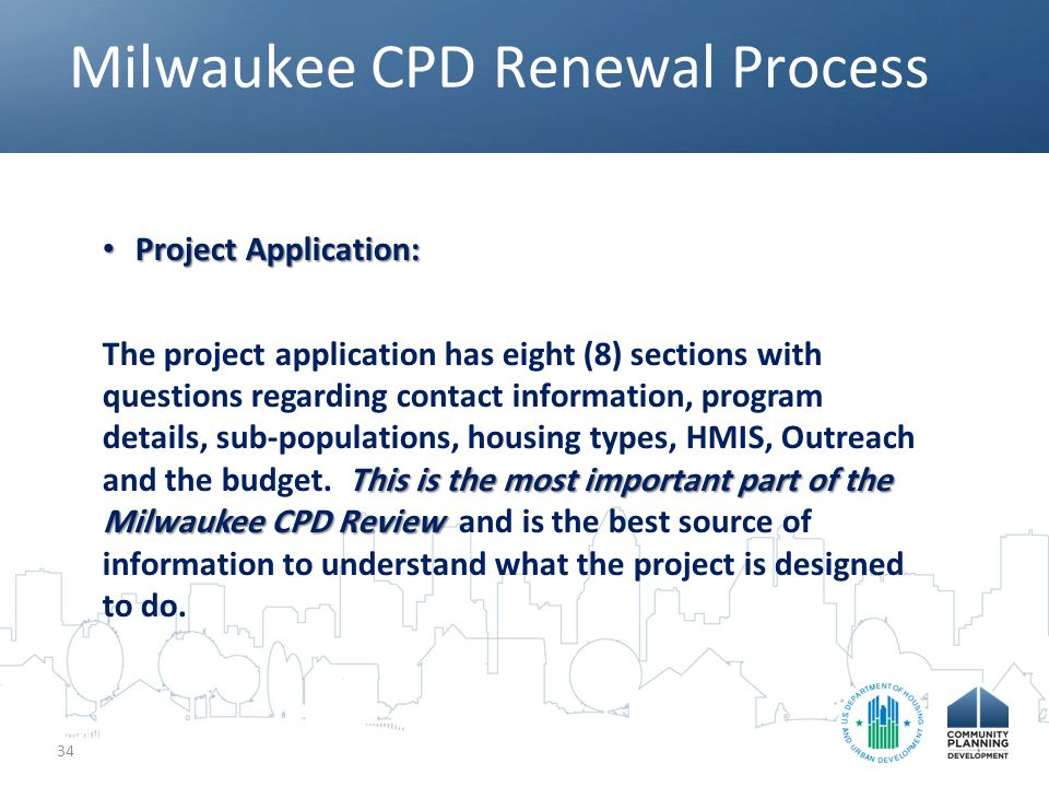 Milwaukee CPD Renewal Process 34 Project Application: Project Application: This is the most important part of the Milwaukee CPD Review The project application has eight (8) sections with questions regarding contact information, program details, sub-populations, housing types, HMIS, Outreach and the budget.