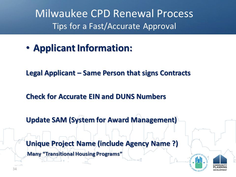 Milwaukee CPD Renewal Process Tips for a Fast/Accurate Approval 34 Applicant Information: Applicant Information: Legal Applicant – Same Person that signs Contracts Check for Accurate EIN and DUNS Numbers Update SAM (System for Award Management) Unique Project Name (include Agency Name ?) Many Transitional Housing Programs Many Transitional Housing Programs