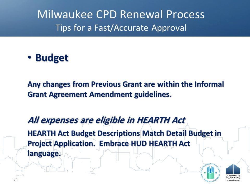 Milwaukee CPD Renewal Process Tips for a Fast/Accurate Approval 34 Budget Budget Any changes from Previous Grant are within the Informal Grant Agreement Amendment guidelines.