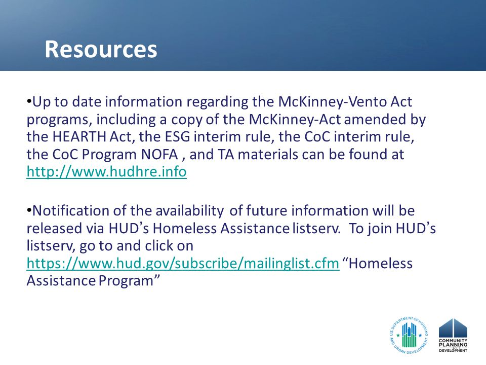 Resources Up to date information regarding the McKinney-Vento Act programs, including a copy of the McKinney-Act amended by the HEARTH Act, the ESG interim rule, the CoC interim rule, the CoC Program NOFA, and TA materials can be found at http://www.hudhre.info http://www.hudhre.info Notification of the availability of future information will be released via HUD ' s Homeless Assistance listserv.