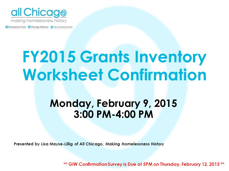 FY2015 Grants Inventory Worksheet Confirmation Monday, February 9, 2015 3:00 PM-4:00 PM Presented by Lisa Mayse-Lillig of All Chicago, Making Homelessness History ** GIW Confirmation Survey is Due at 5PM on Thursday, February 12, 2015 **