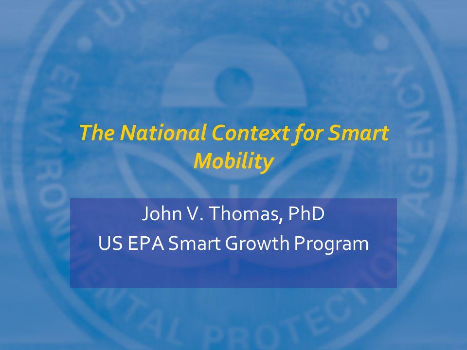 The National Context for Smart Mobility John V. Thomas, PhD US EPA Smart Growth Program