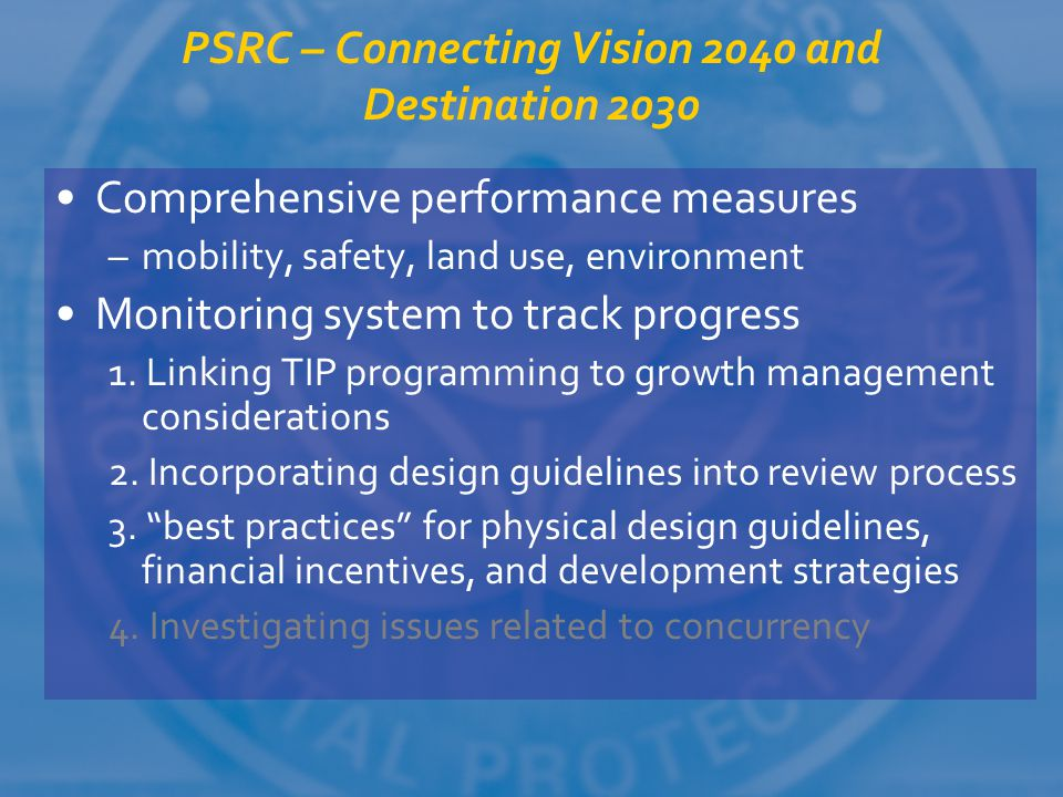 PSRC – Connecting Vision 2040 and Destination 2030 Comprehensive performance measures –mobility, safety, land use, environment Monitoring system to tr